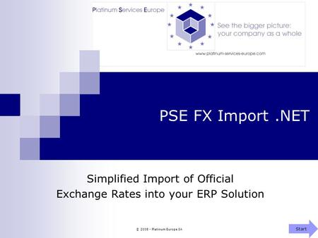 © 2008 - Platinum Europe SA PSE FX Import.NET Simplified Import of Official Exchange Rates into your ERP Solution Start.
