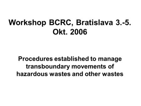 Procedures established to manage transboundary movements of hazardous wastes and other wastes Workshop BCRC, Bratislava 3.-5. Okt. 2006.