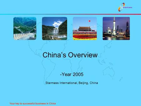 Your key to successful business in China China's Overview -Year 2005 Starmass International, Beijing, China.