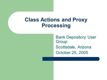 Class Actions and Proxy Processing Bank Depository User Group Scottsdale, Arizona October 25, 2005.