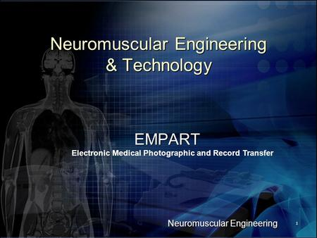 Neuromuscular Engineering 1 Neuromuscular Engineering & Technology EMPART Electronic Medical Photographic and Record Transfer.