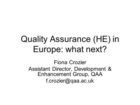 Quality Assurance (HE) in Europe: what next? Fiona Crozier Assistant Director, Development & Enhancement Group, QAA
