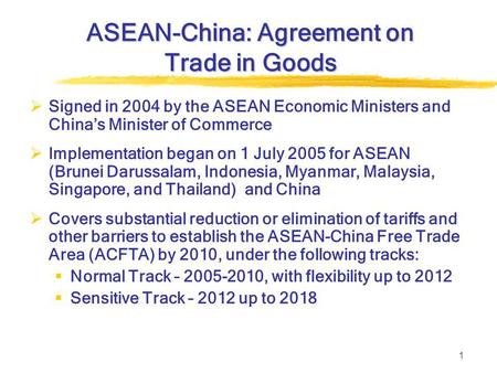 1 ASEAN-China: Agreement on Trade in Goods  Signed in 2004 by the ASEAN Economic Ministers and China's Minister of Commerce  Implementation began on.