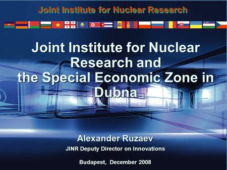 1 Joint Institute for Nuclear Research and the Special Economic Zone in Dubna Alexander Ruzaev JINR Deputy Director on Innovations Budapest, December 2008.