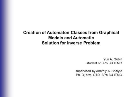 Creation of Automaton Classes from Graphical Models and Automatic Solution for Inverse Problem Yuri A. Gubin student of SPb SU ITMO supervised by Anatoly.