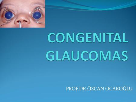 PROF.DR.ÖZCAN OCAKOĞLU. Congenital Glaucoma Congenital glaucoma is a rare form of glaucoma Congenital glaucoma Affected infants may be born with a high.
