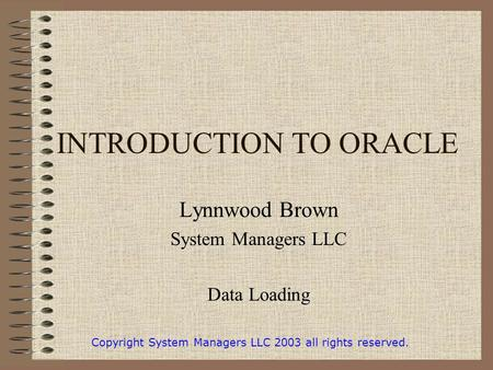 INTRODUCTION TO ORACLE Lynnwood Brown System Managers LLC Data Loading Copyright System Managers LLC 2003 all rights reserved.