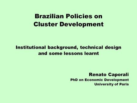 Brazilian Policies on Cluster Development Institutional background, technical design and some lessons learnt Renato Caporali PhD on Economic Development.