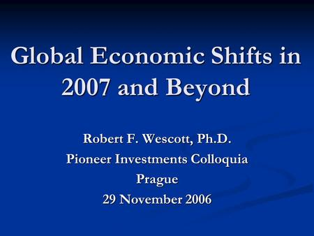 Global Economic Shifts in 2007 and Beyond Robert F. Wescott, Ph.D. Pioneer Investments Colloquia Prague 29 November 2006.