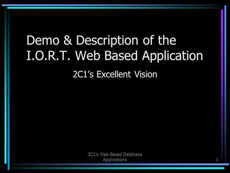 2C1's Web Based Database Applications1 Demo & Description of the I.O.R.T. Web Based Application 2C1's Excellent Vision.