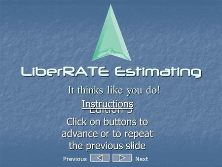 LiberRATE Estimating It thinks like you do! Edition 3 Instructions Click on buttons to advance or to repeat the previous slide PreviousNext.