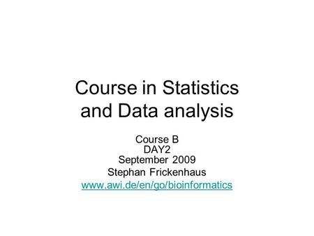 Course in Statistics and Data analysis Course B DAY2 September 2009 Stephan Frickenhaus www.awi.de/en/go/bioinformatics.