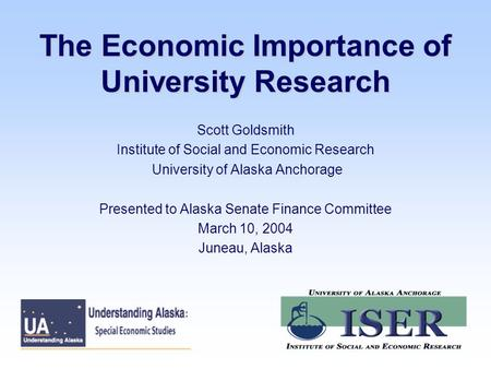 The Economic Importance of University Research Scott Goldsmith Institute of Social and Economic Research University of Alaska Anchorage Presented to Alaska.