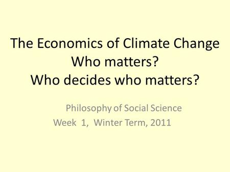 The Economics of Climate Change Who matters? Who decides who matters? Philosophy of Social Science Week 1, Winter Term, 2011.