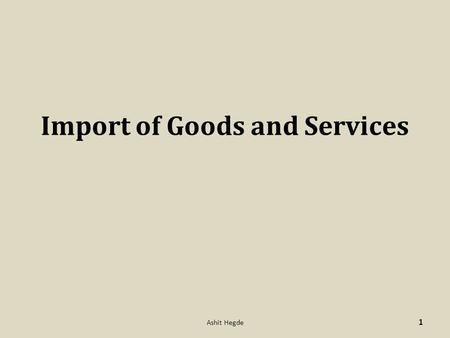 Import of Goods and Services 1 Ashit Hegde. A.D. Banks have to ensure that import trades handled by them are in conformity with the provisions of, 1.