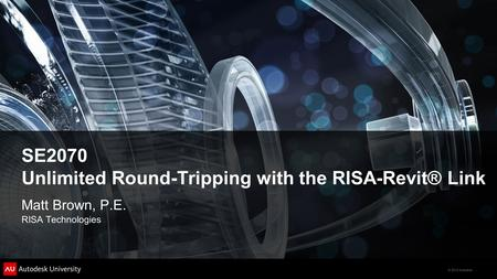 © 2012 Autodesk SE2070 Unlimited Round-Tripping with the RISA-Revit® Link Matt Brown, P.E. RISA Technologies.