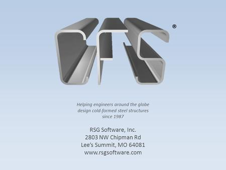 Helping engineers around the globe design cold-formed steel structures since 1987 RSG Software, Inc. 2803 NW Chipman Rd Lee's Summit, MO 64081 www.rsgsoftware.com.