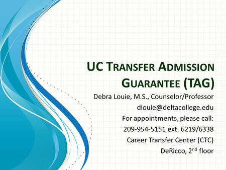 UC T RANSFER A DMISSION G UARANTEE (TAG) Debra Louie, M.S., Counselor/Professor For appointments, please call: 209-954-5151 ext.