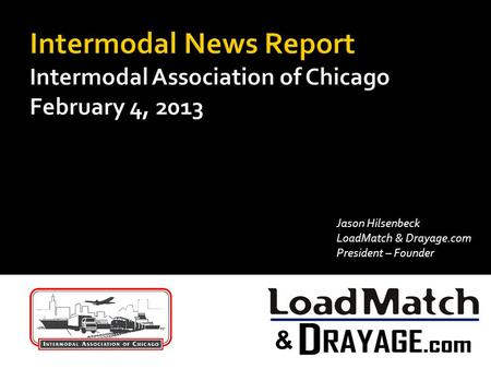 Intermodal News Report Intermodal Association of Chicago February 4, 2013 Jason Hilsenbeck LoadMatch & Drayage.com President – Founder.