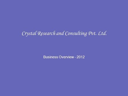 Crystal Research and Consulting Pvt. Ltd. Business Overview - 2012.