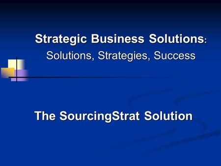 Strategic Business Solutions : Solutions, Strategies, Success The SourcingStrat Solution.