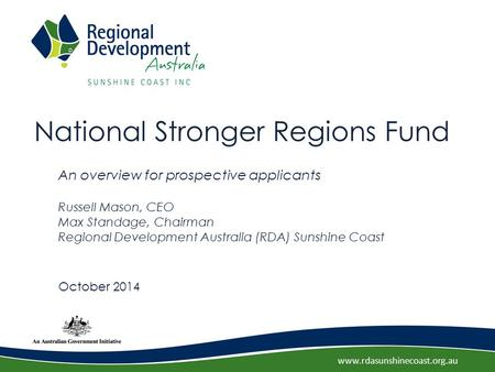 Www.rdasunshinecoast.org.au National Stronger Regions Fund An overview for prospective applicants Russell Mason, CEO Max Standage, Chairman Regional Development.