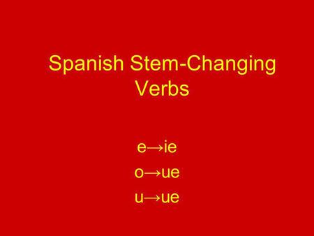 Spanish Stem-Changing Verbs e→ie o→ue u→ue. Los verbos que cambian e→ie 1.**Tener 2.Querer 3.Pensar 4.Empezar 5.Comenzar 6.Perder To have To want To think.