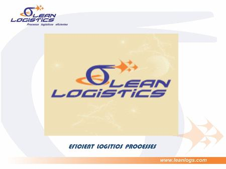 EFICIENT LOGITICS PROCESSES. Japanese philosophy LEAN Japanese concept that involves: process efficiency Avoidance unnecessary costs. improvement in execution.