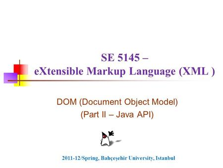 SE 5145 – eXtensible Markup Language (XML ) DOM (Document Object Model) (Part II – Java API) 2011-12/Spring, Bahçeşehir University, Istanbul.