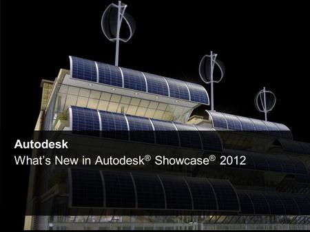 © 2011 Autodesk Autodesk What's New in Autodesk ® Showcase ® 2012.