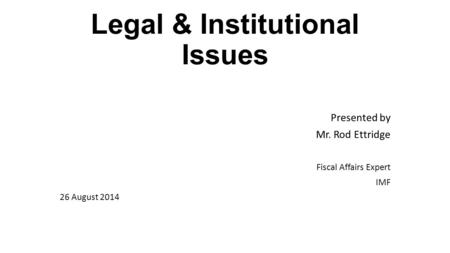 Legal & Institutional Issues Presented by Mr. Rod Ettridge Fiscal Affairs Expert IMF 26 August 2014.