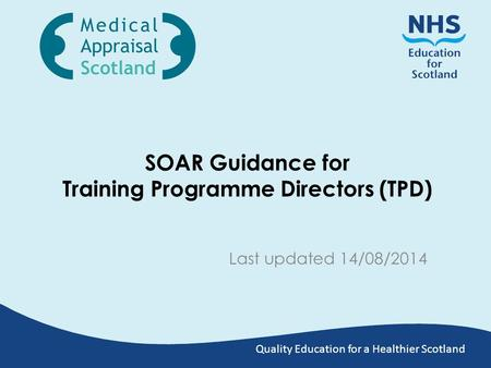 Quality Education for a Healthier Scotland SOAR Guidance for Training Programme Directors (TPD) Last updated 14/08/2014.