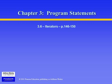 © 2011 Pearson Education, publishing as Addison-Wesley Chapter 3: Program Statements 3.6 – Iterators – p.146-150.