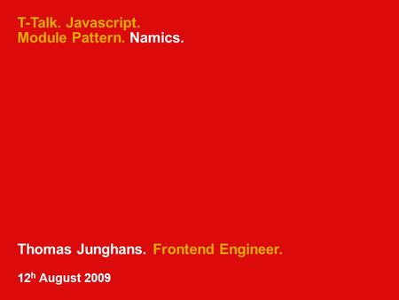 T-Talk. Javascript. Module Pattern. Namics. Thomas Junghans. Frontend Engineer. 12 h August 2009.