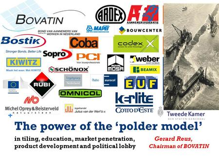 + The power of the 'polder model' in tiling, education, market penetration, Gerard Reus, product development and political lobby Chairman of BOVATIN.