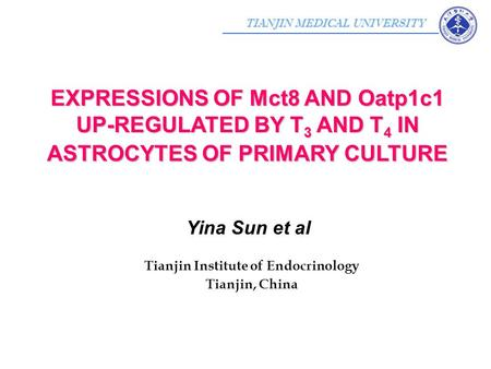 TIANJIN MEDICAL UNIVERSITY Yina Sun et al Tianjin Institute of Endocrinology Tianjin, China EXPRESSIONS OF Mct8 AND Oatp1c1 UP-REGULATED BY T 3 AND T 4.