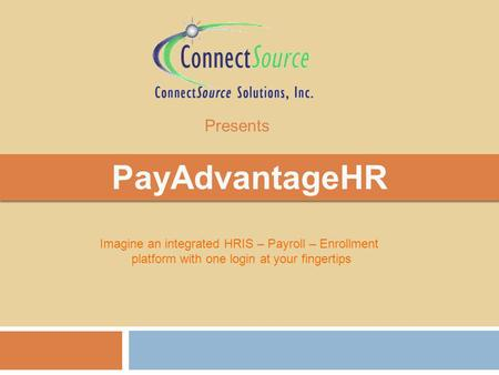 PayAdvantageHR Imagine an integrated HRIS – Payroll – Enrollment platform with one login at your fingertips Presents.