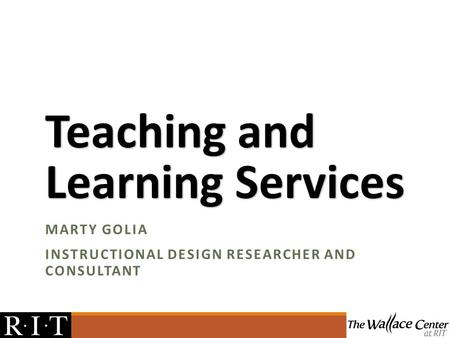 Teaching and Learning Services MARTY GOLIA INSTRUCTIONAL DESIGN RESEARCHER AND CONSULTANT.