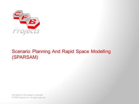 Scenario Planning And Rapid Space Modelling (SPARSAM) All material in this paper is copyright © CPB Projects Ltd. All rights reserved.