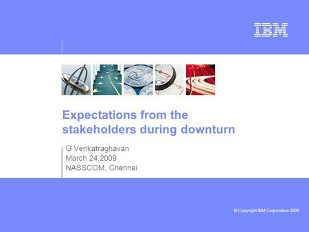 © Copyright IBM Corporation 2008 Expectations from the stakeholders during downturn G Venkatraghavan March 24,2009 NASSCOM, Chennai.