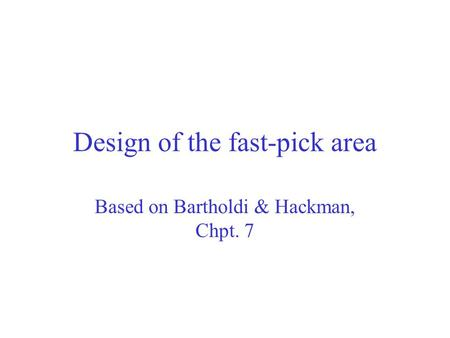 Design of the fast-pick area Based on Bartholdi & Hackman, Chpt. 7.