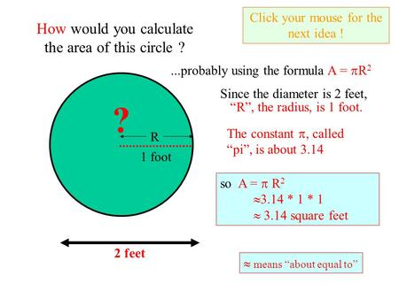 2 feet How would you calculate the area of this circle ?...probably using the formula A =  R 2 Since the diameter is 2 feet, Click your mouse for the.