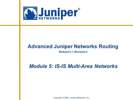 Release 5.1, Revision 0 Copyright © 2001, Juniper Networks, Inc. Advanced Juniper Networks Routing Module 5: IS-IS Multi-Area Networks.