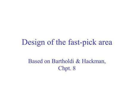 Design of the fast-pick area Based on Bartholdi & Hackman, Chpt. 8.