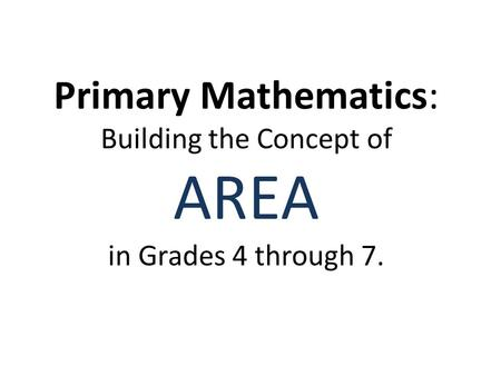 Primary Mathematics: Building the Concept of AREA in Grades 4 through 7.