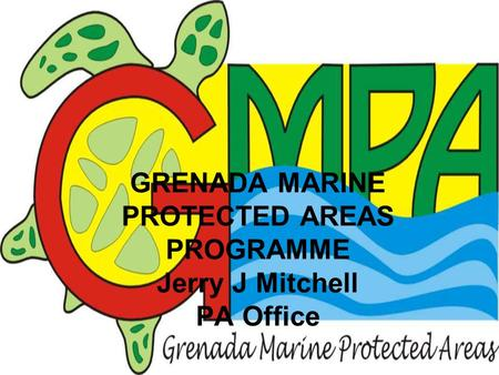 GRENADA MARINE PROTECTED AREAS PROGRAMME Jerry J Mitchell PA Office.
