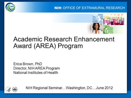 Academic Research Enhancement Award (AREA) Program Erica Brown, PhD Director, NIH AREA Program National Institutes of Health 1 NIH Regional Seminar…Washington,