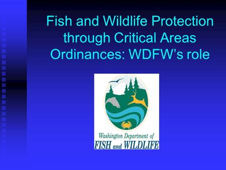 Fish and Wildlife Protection through Critical Areas Ordinances: WDFW's role.