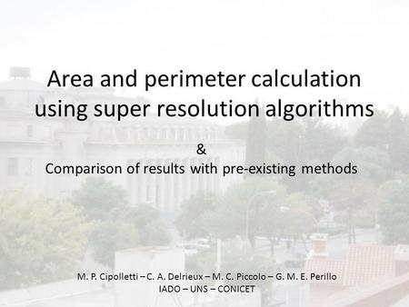 Area and perimeter calculation using super resolution algorithms M. P. Cipolletti – C. A. Delrieux – M. C. Piccolo – G. M. E. Perillo IADO – UNS – CONICET.
