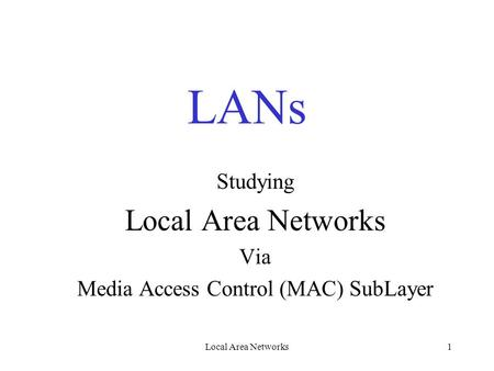 Local Area Networks1 LANs Studying Local Area Networks Via Media Access Control (MAC) SubLayer.
